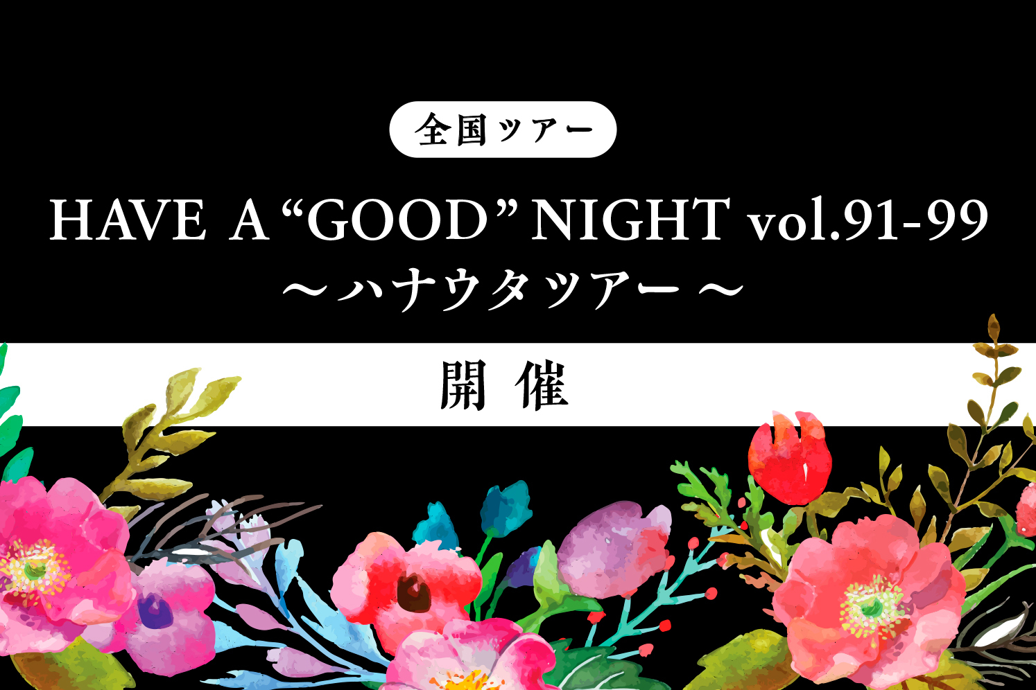 """HAVE A """"GOOD"""" NIGHT vol.91-99 ~ハナウタツアー~"""